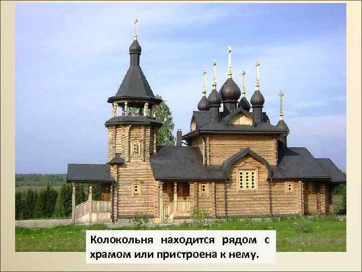 Колокольня находится рядом с храмом или пристроена к нему.