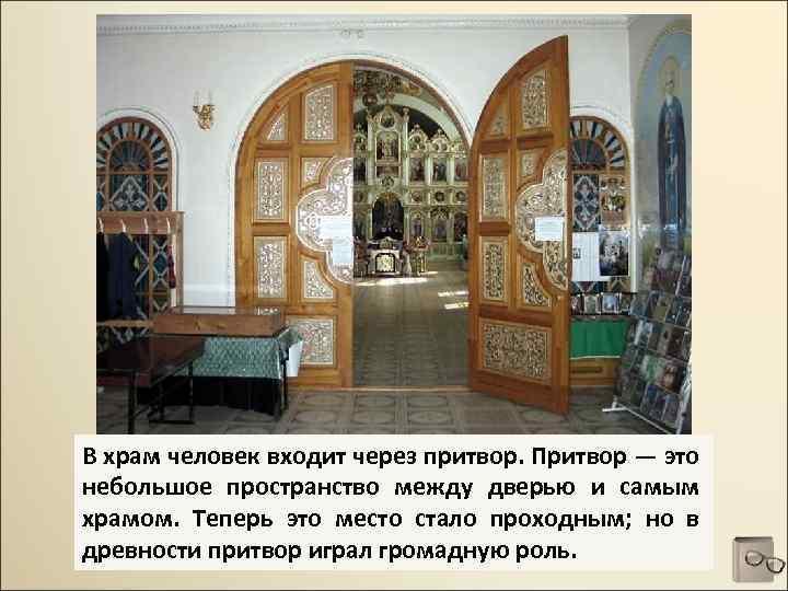 В храм человек входит через притвор. Притвор — это небольшое пространство между дверью и