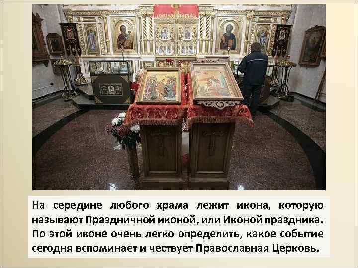 На середине любого храма лежит икона, которую называют Праздничной иконой, или Иконой праздника. По