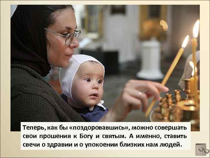Теперь, как бы «поздоровавшись» , можно совершать свои прошения к Богу и святым. А