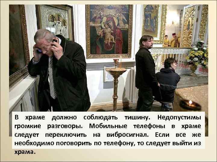 В храме должно соблюдать тишину. Недопустимы громкие разговоры. Мобильные телефоны в храме следует переключить