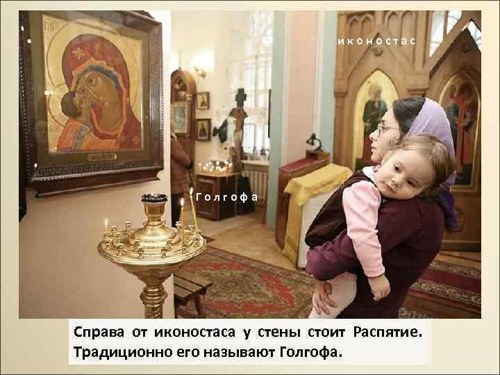 иконостас Голгофа Справа от иконостаса у стены стоит Распятие. Традиционно его называют Голгофа.