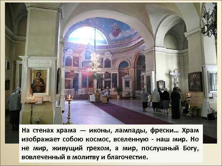 На стенах храма — иконы, лампады, фрески… Храм изображает собою космос, вселенную - наш