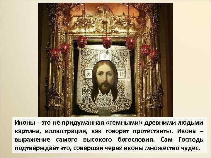 Иконы - это не придуманная «темными» древними людьми картина, иллюстрация, как говорят протестанты. Икона