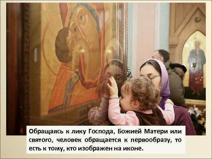 Обращаясь к лику Господа, Божией Матери или святого, человек обращается к первообразу, то есть