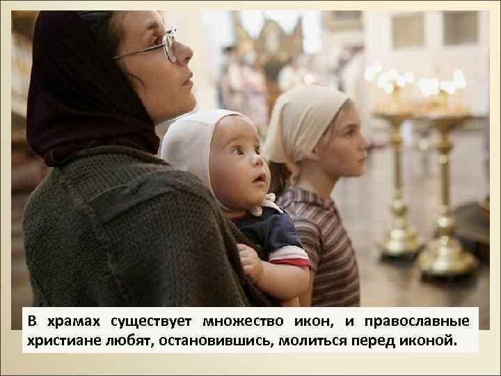 В храмах существует множество икон, и православные христиане любят, остановившись, молиться перед иконой.