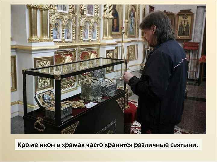 Кроме икон в храмах часто хранятся различные святыни.