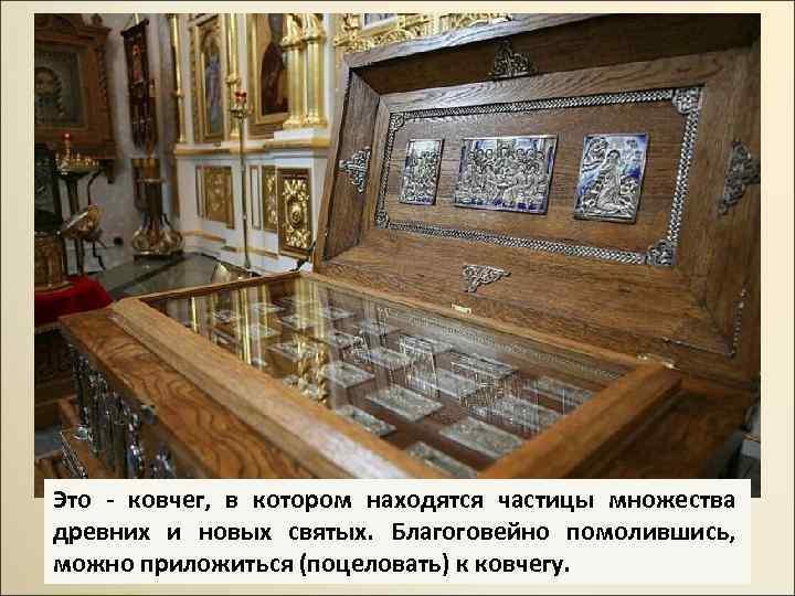 Это - ковчег, в котором находятся частицы множества древних и новых святых. Благоговейно помолившись,