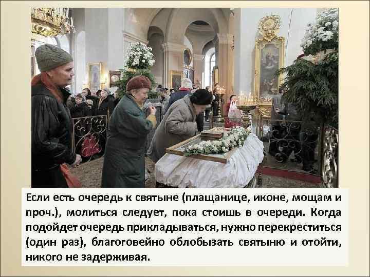Если есть очередь к святыне (плащанице, иконе, мощам и проч. ), молиться следует, пока