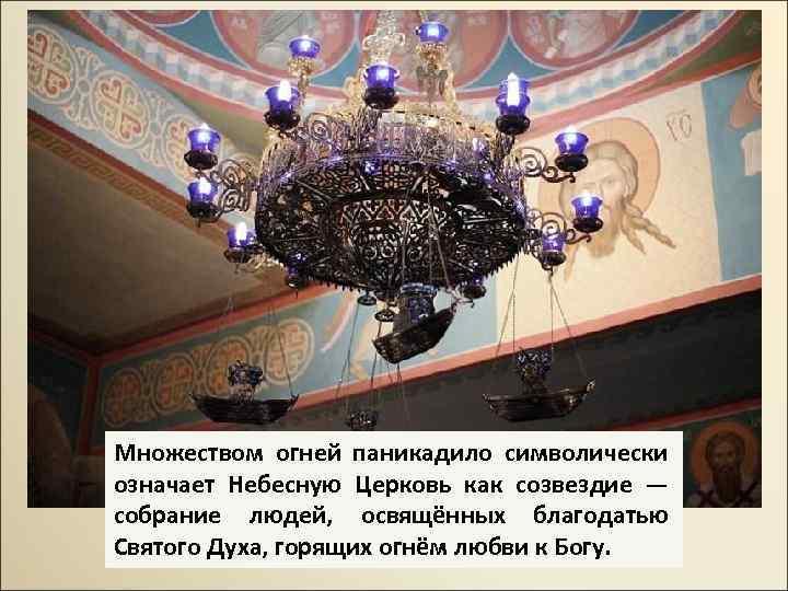 Множеством огней паникадило символически означает Небесную Церковь как созвездие — собрание людей, освящённых благодатью