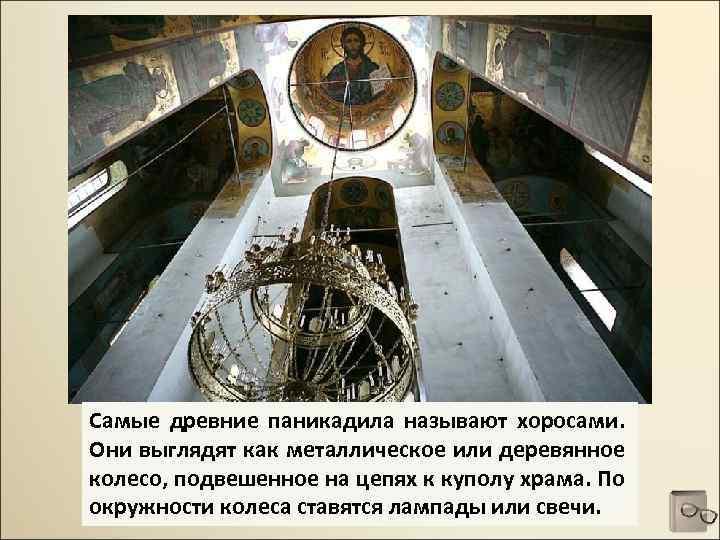 Самые древние паникадила называют хоросами. Они выглядят как металлическое или деревянное колесо, подвешенное на