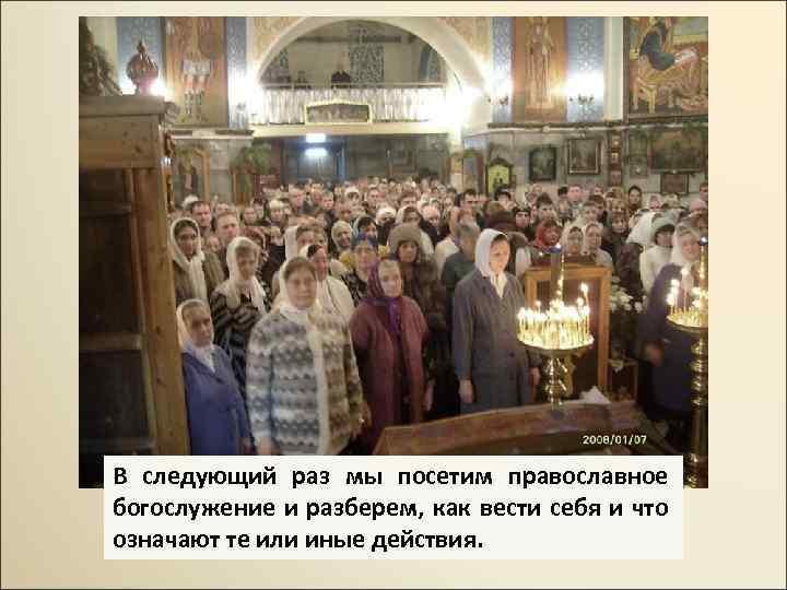 В следующий раз мы посетим православное богослужение и разберем, как вести себя и что