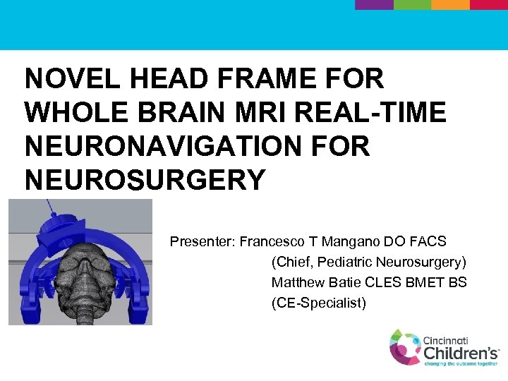NOVEL HEAD FRAME FOR WHOLE BRAIN MRI REAL-TIME NEURONAVIGATION FOR NEUROSURGERY Presenter: Francesco T