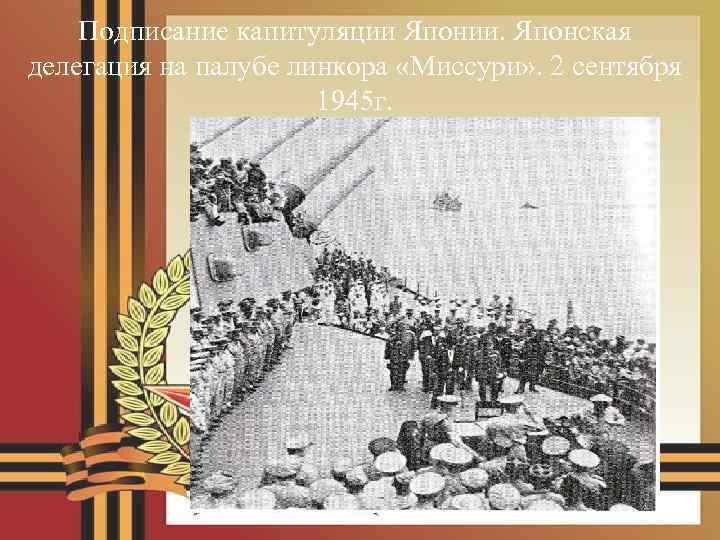 Подписание капитуляции Японии. Японская делегация на палубе линкора «Миссури» . 2 сентября 1945 г.