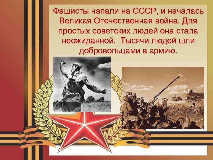 Фашисты напали на СССР, и началась Великая Отечественная война. Для простых советских людей она