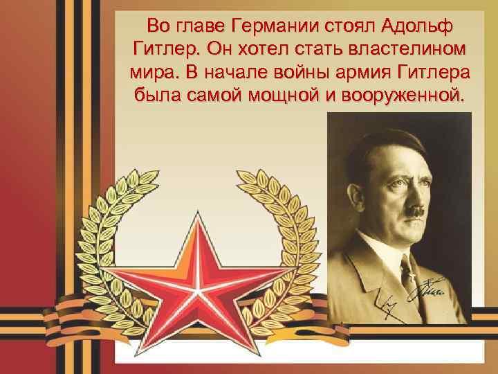Во главе Германии стоял Адольф Гитлер. Он хотел стать властелином мира. В начале войны