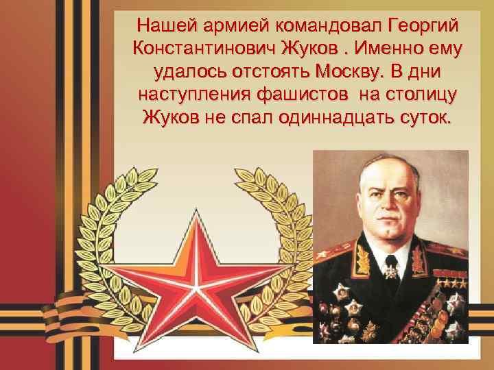 Нашей армией командовал Георгий Константинович Жуков. Именно ему удалось отстоять Москву. В дни наступления