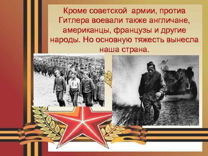 Кроме советской армии, против Гитлера воевали также англичане, американцы, французы и другие народы. Но