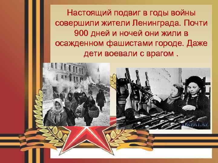 Настоящий подвиг в годы войны совершили жители Ленинграда. Почти 900 дней и ночей они