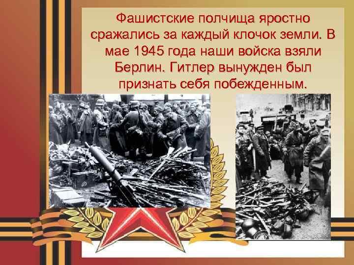 Фашистские полчища яростно сражались за каждый клочок земли. В мае 1945 года наши войска