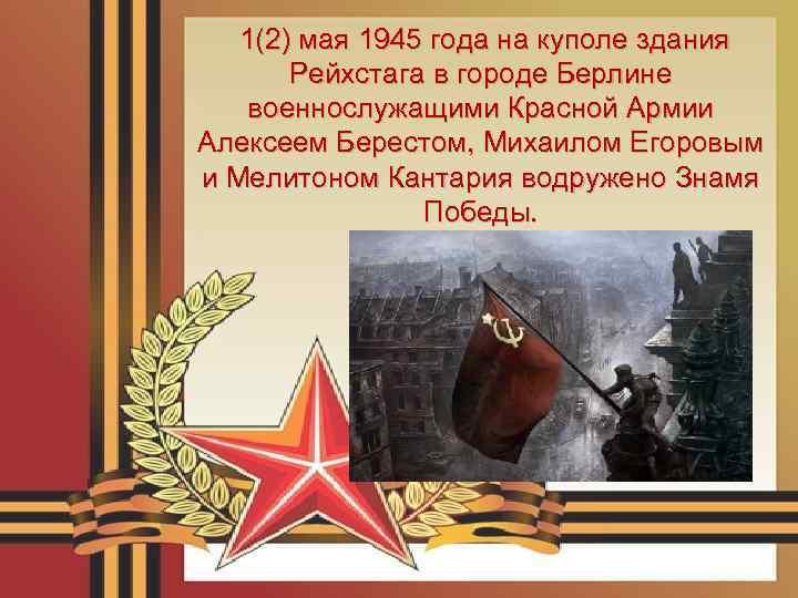 1(2) мая 1945 года на куполе здания Рейхстага в городе Берлине военнослужащими Красной Армии