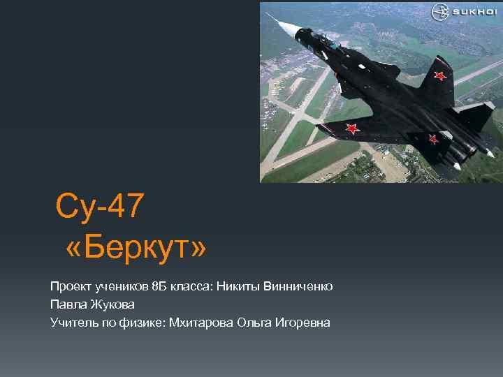 Су-47 «Беркут» Проект учеников 8 Б класса: Никиты Винниченко Павла Жукова Учитель по физике: