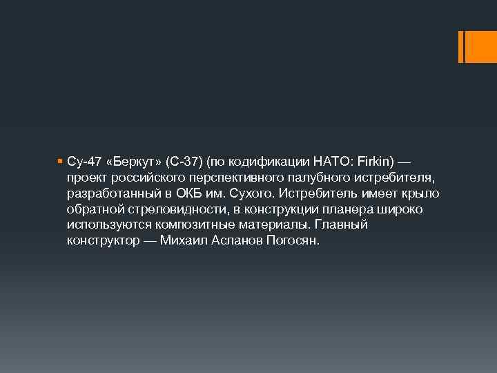 § Су-47 «Беркут» (C-37) (по кодификации НАТО: Firkin) — проект российского перспективного палубного истребителя,