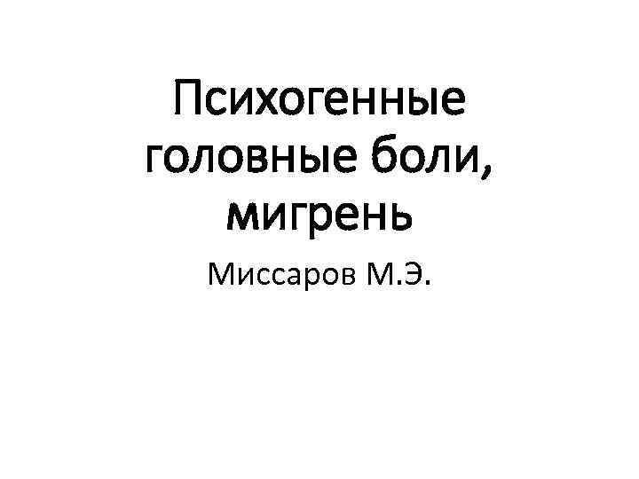 Психогенные головные боли, мигрень Миссаров М. Э.
