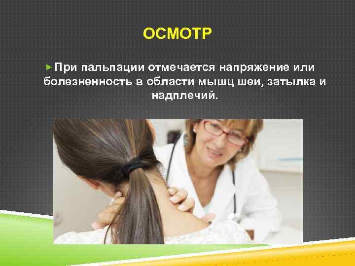 ОСМОТР При пальпации отмечается напряжение или болезненность в области мышц шеи, затылка и надплечий.