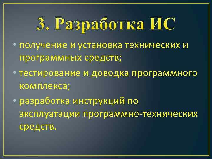 3. Разработка ИС • получение и установка технических и программных средств; • тестирование и
