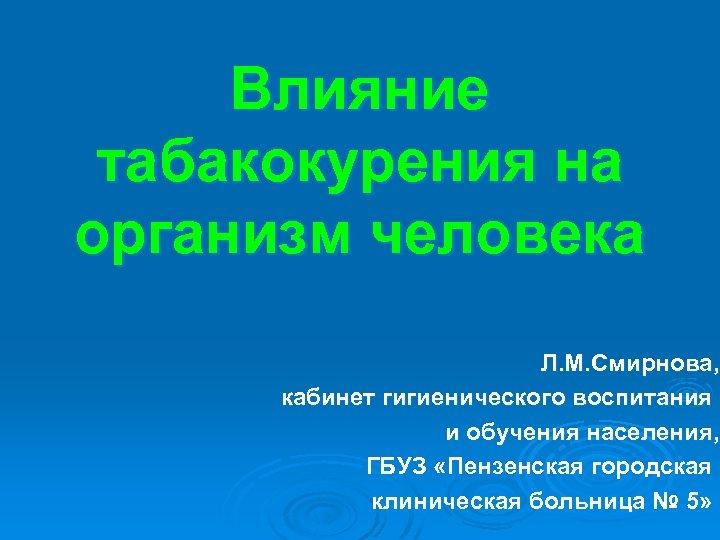 Влияние табакокурения на организм человека Л. М. Смирнова, кабинет гигиенического воспитания и обучения населения,