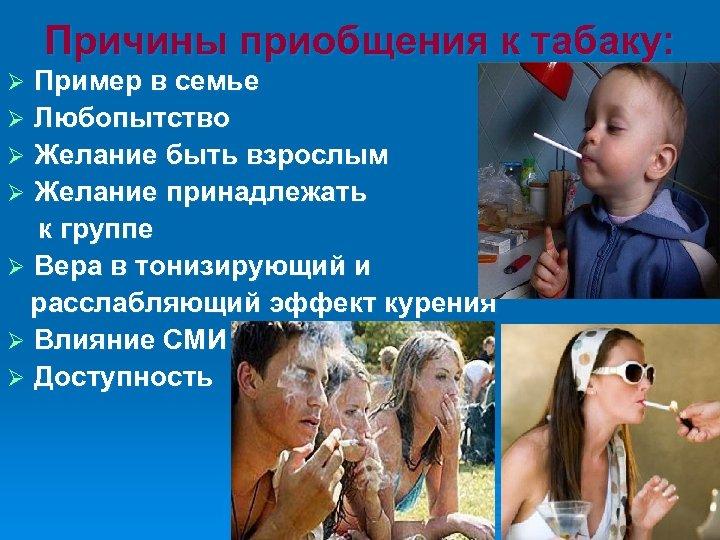 Причины приобщения к табаку: Пример в семье Ø Любопытство Ø Желание быть взрослым Ø