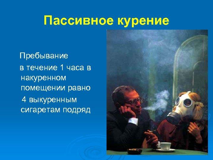 Пассивное курение Пребывание в течение 1 часа в накуренном помещении равно 4 выкуренным сигаретам
