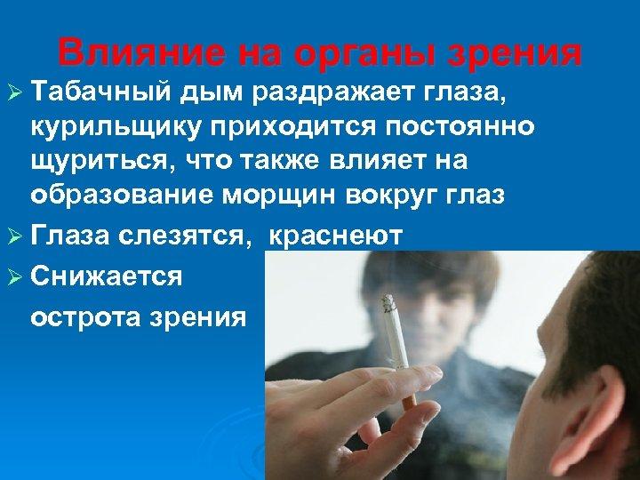 Влияние на органы зрения Ø Табачный дым раздражает глаза, курильщику приходится постоянно щуриться, что
