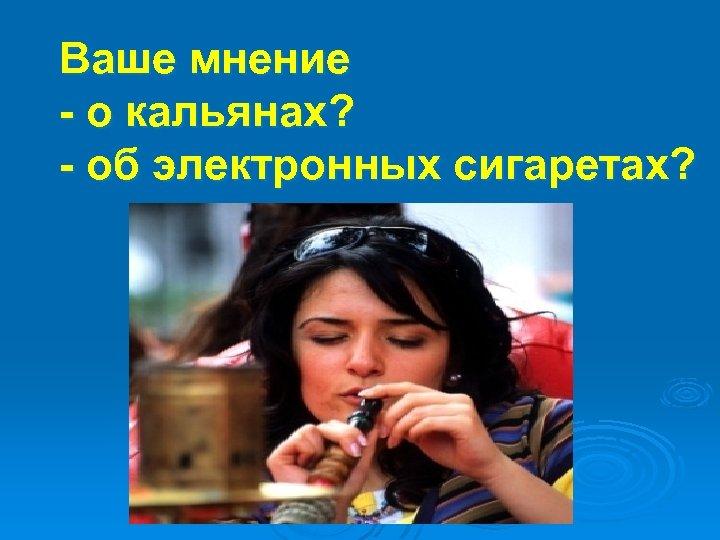 Ваше мнение - о кальянах? - об электронных сигаретах?