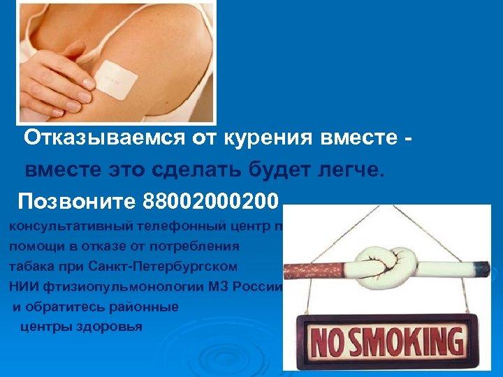 Отказываемся от курения вместе это сделать будет легче. Позвоните 8800200 консультативный телефонный центр помощи