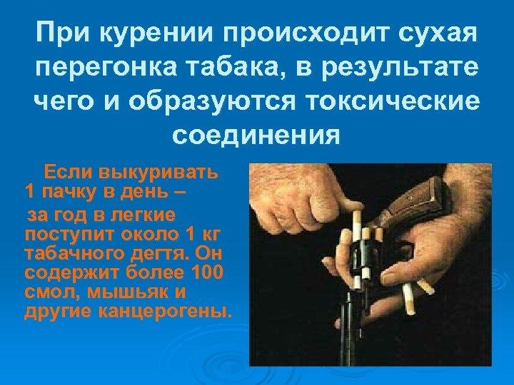 При курении происходит сухая перегонка табака, в результате чего и образуются токсические соединения Если
