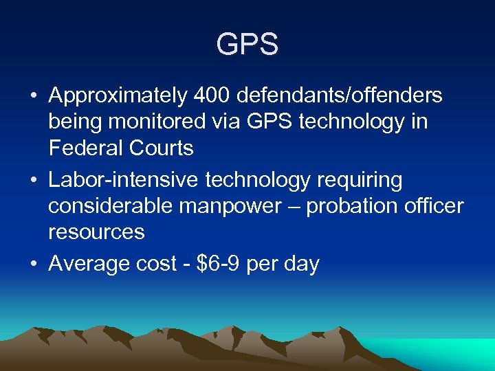 GPS • Approximately 400 defendants/offenders being monitored via GPS technology in Federal Courts •