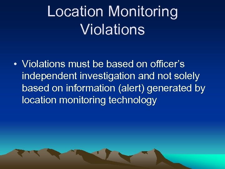 Location Monitoring Violations • Violations must be based on officer's independent investigation and not