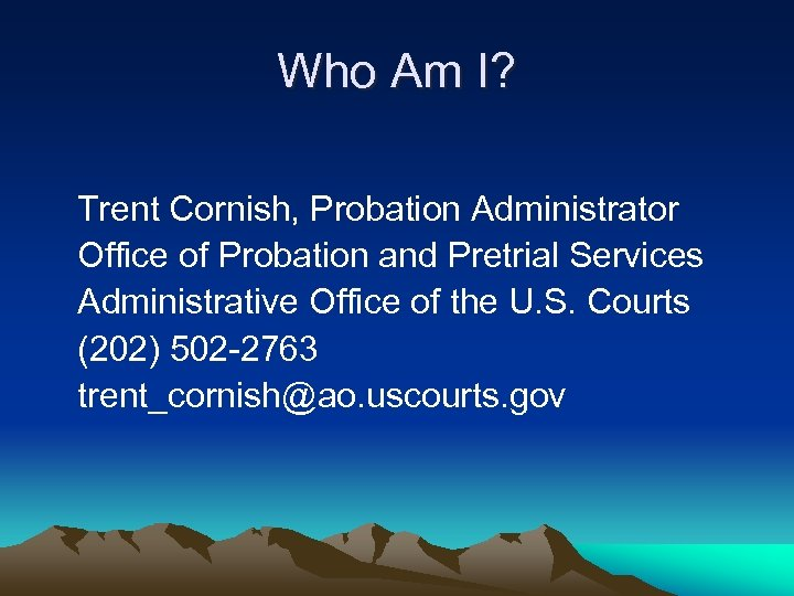 Who Am I? Trent Cornish, Probation Administrator Office of Probation and Pretrial Services Administrative