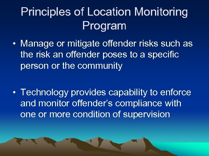 Principles of Location Monitoring Program • Manage or mitigate offender risks such as the
