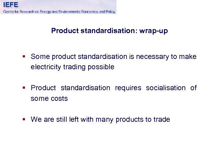 Product standardisation: wrap-up § Some product standardisation is necessary to make electricity trading possible