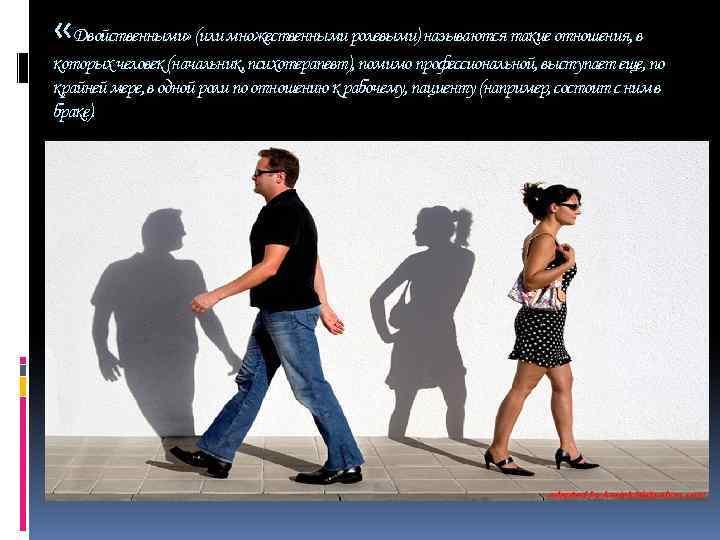 «Двойственными» (или множественными ролевыми) называются такие отношения, в которых человек (начальник, психотерапевт), помимо