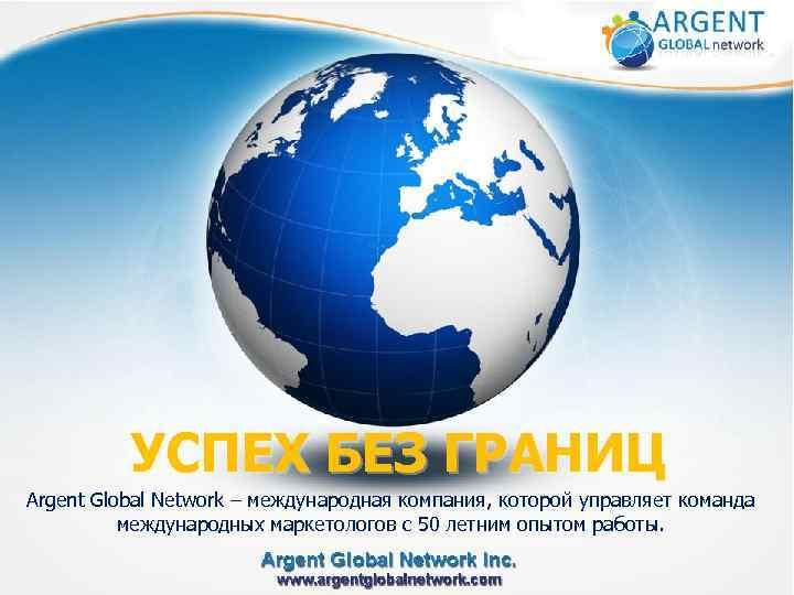 УСПЕХ БЕЗ ГРАНИЦ Argent Global Network – международная компания, которой управляет команда международных маркетологов