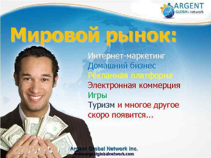 Мировой рынок: Интернет-маркетинг Домашний бизнес Рекламная платформа Электронная коммерция Игры Туризм и многое другое