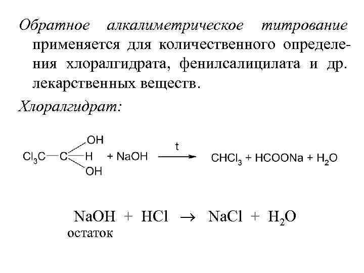 Обратное алкалиметрическое титрование применяется для количественного определения хлоралгидрата, фенилсалицилата и др. лекарственных веществ. Хлоралгидрат: