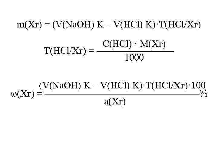 m(Xг) = (V(Na. OH) K – V(HCl) K)·T(HCl/Xг) С(HCl) · M(Xг) Т(HCl/Хг) = ————