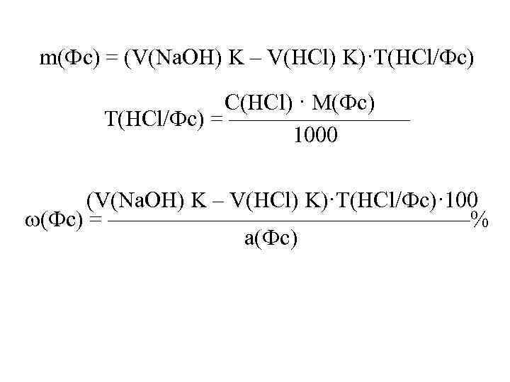 m(Фс) = (V(Na. OH) K – V(HCl) K)·T(HCl/Фс) С(HCl) · M(Фс) Т(HCl/Фс) = ————