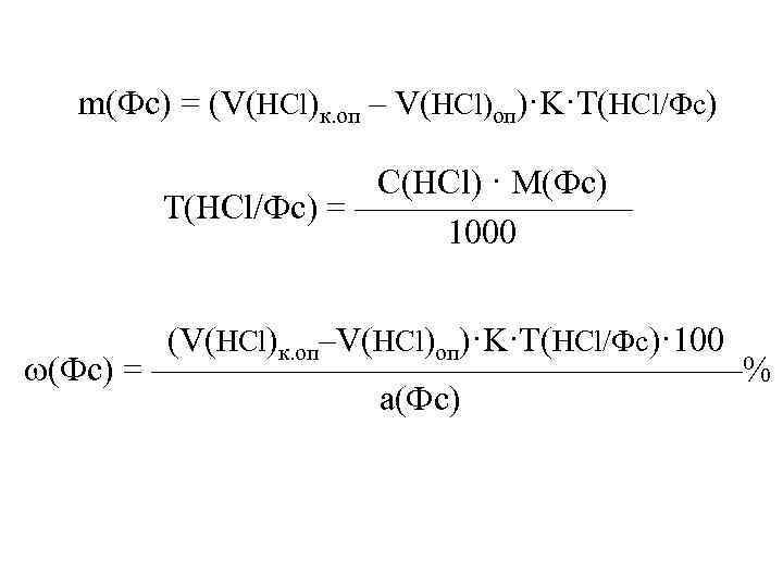 m(Фс) = (V(HCl)к. оп – V(HCl)оп)·K·T(HCl/Фс) С(HCl) · M(Фс) Т(HCl/Фс) = ———— 1000 (V(HCl)к.