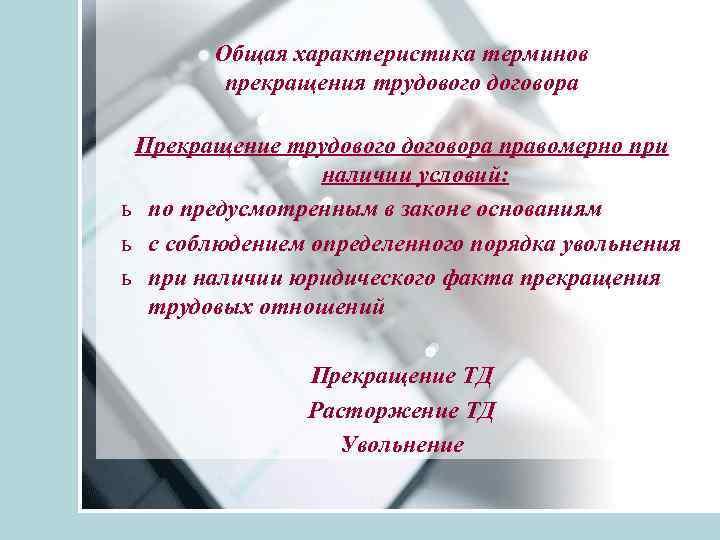 Общая характеристика терминов прекращения трудового договора Прекращение трудового договора правомерно при наличии условий: ь